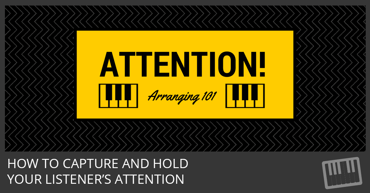 Arranging 101 - How to Capture and Hold Your Listeners Attention